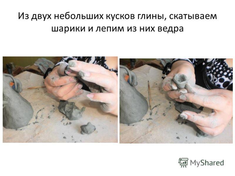 Из двух небольших кусков глины, скатываем шарики и лепим из них ведра