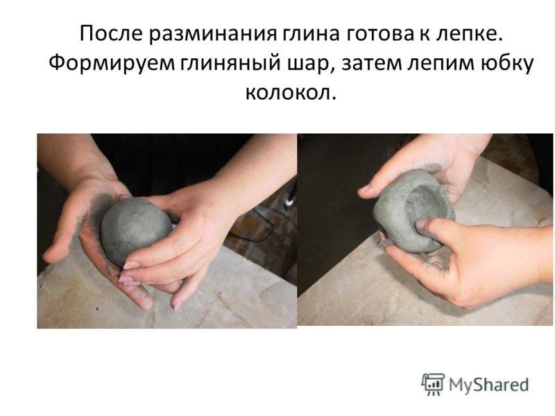 После разминания глина готова к лепке. Формируем глиняный шар, затем лепим юбку колокол.