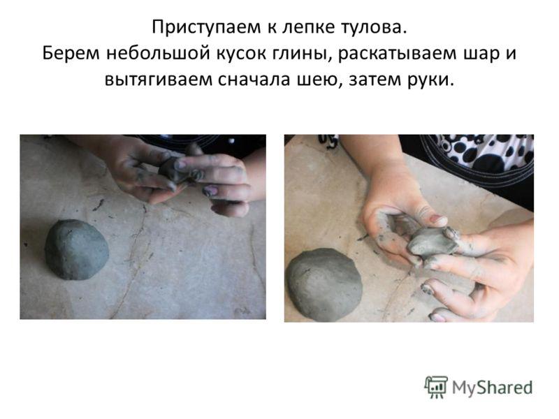 Приступаем к лепке тулова. Берем небольшой кусок глины, раскатываем шар и вытягиваем сначала шею, затем руки.