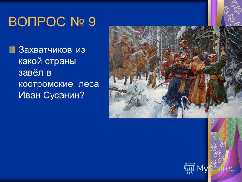 ВОПРОС 9 Захватчиков из какой страны завёл в костромские леса Иван Сусанин?