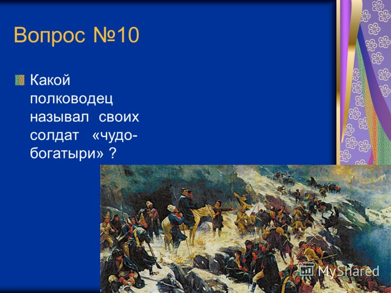 Вопрос 10 Какой полководец называл своих солдат «чудо- богатыри» ?