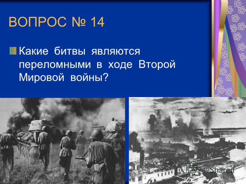 ВОПРОС 14 Какие битвы являются переломными в ходе Второй Мировой войны?