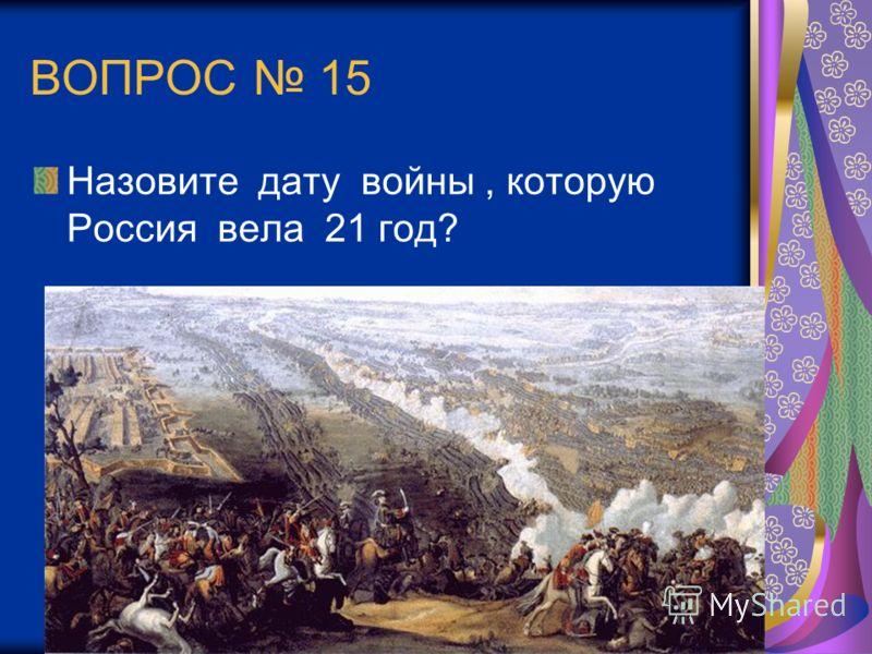 ВОПРОС 15 Назовите дату войны, которую Россия вела 21 год?