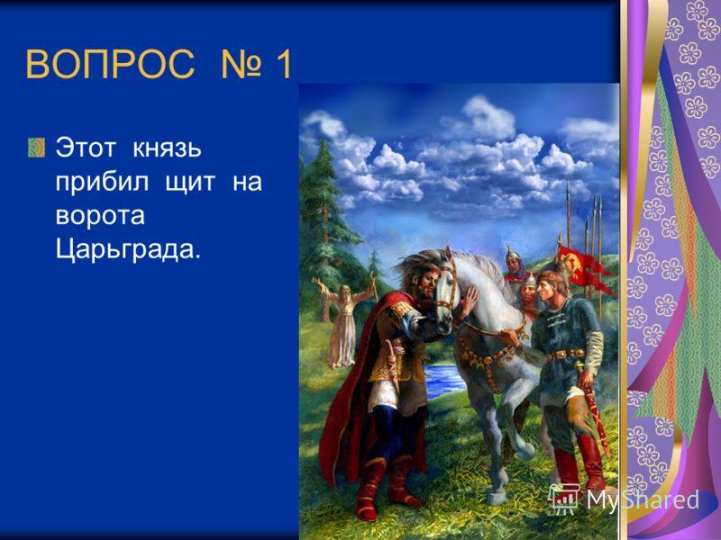 ВОПРОС 1 Этот князь прибил щит на ворота Царьграда.