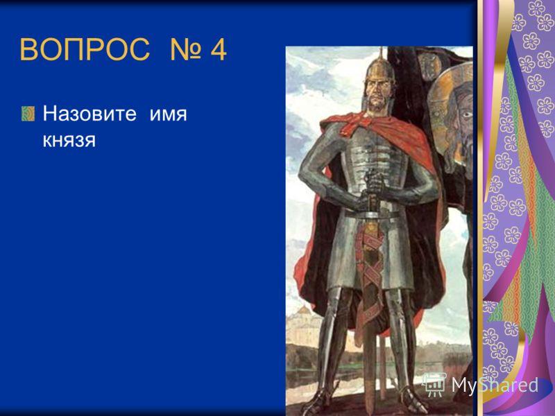 ВОПРОС 4 Назовите имя князя