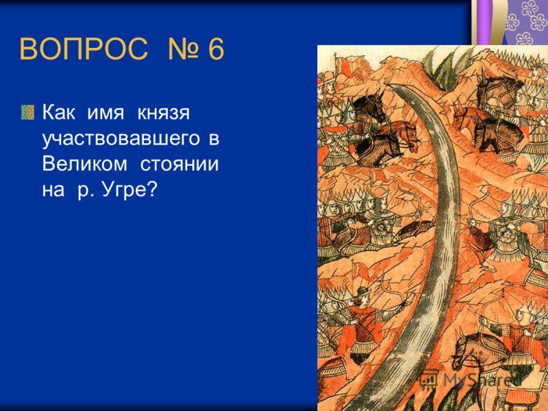 ВОПРОС 6 Как имя князя участвовавшего в Великом стоянии на р. Угре?