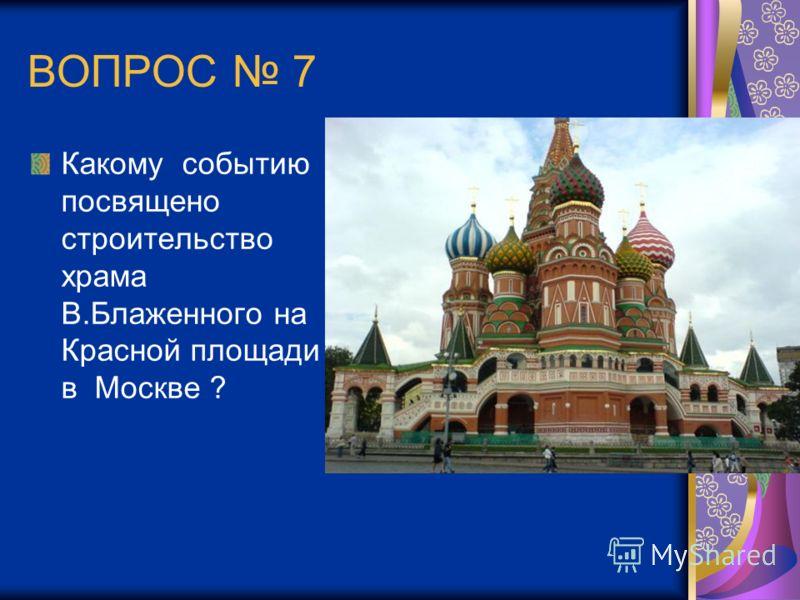 ВОПРОС 7 Какому событию посвящено строительство храма В.Блаженного на Красной площади в Москве ?