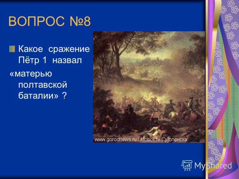 ВОПРОС 8 Какое сражение Пётр 1 назвал «матерью полтавской баталии» ?