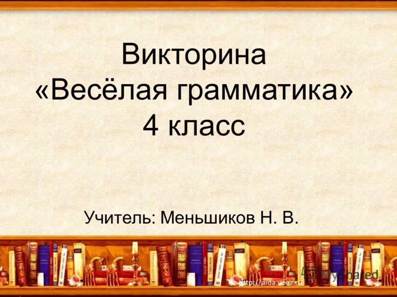 Викторина «Весёлая грамматика» 4 класс Учитель: Меньшиков Н. В.