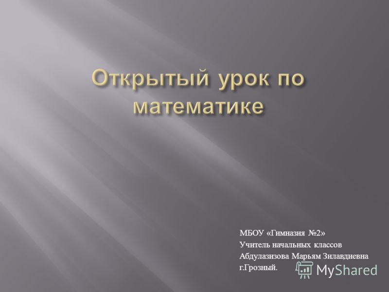 МБОУ « Гимназия 2» Учитель начальных классов Абдулазизова Марьям Зилавдиевна г. Грозный.