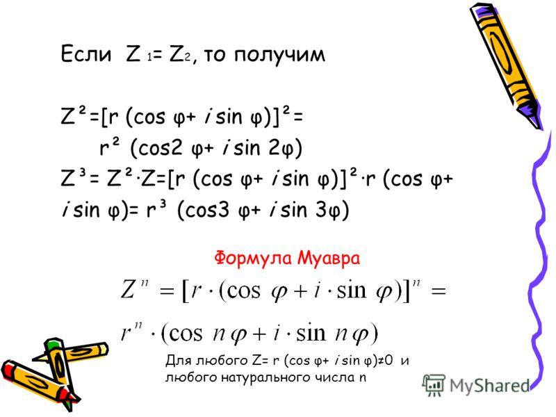 Если Z 1 = Z 2, то получим Z²=[r (cos φ+ i sin φ)]²= r² (cos2 φ+ i sin 2φ) Z³= Z²·Z=[r (cos φ+ i sin φ)]²·r (cos φ+ i sin φ)= r³ (cos3 φ+ i sin 3φ) Формула Муавра Для любого Z= r (cos φ+ i sin φ)0 и любого натурального числа n