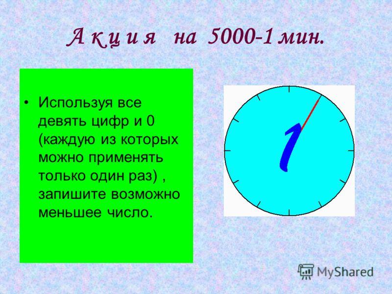 А к ц и я на 5000-1 мин. Используя все девять цифр и 0 (каждую из которых можно применять только один раз), запишите возможно меньшее число.