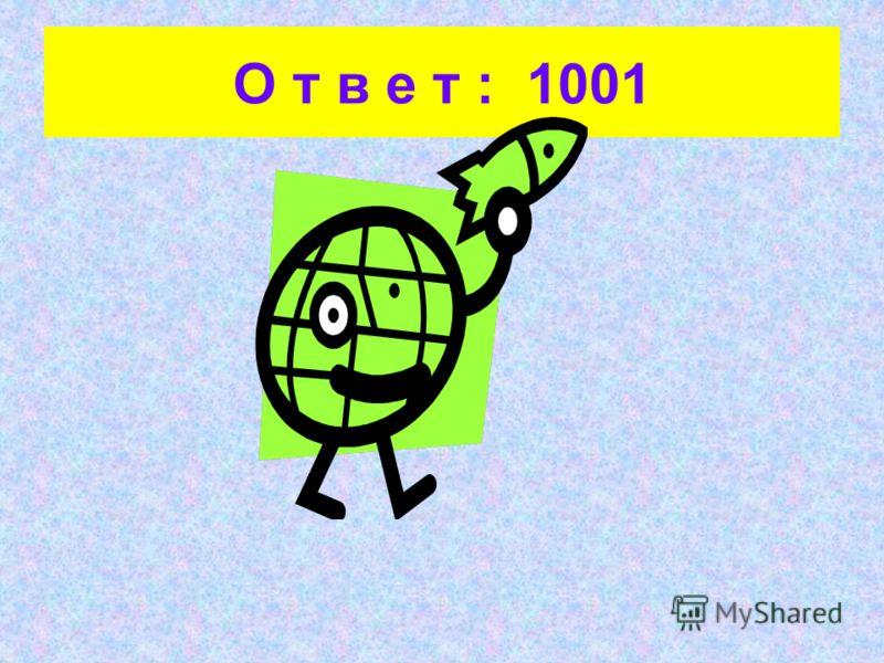 О т в е т : 1001