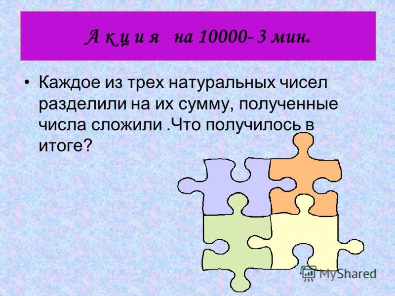 А к ц и я на 10000- 3 мин. Каждое из трех натуральных чисел разделили на их сумму, полученные числа сложили.Что получилось в итоге?