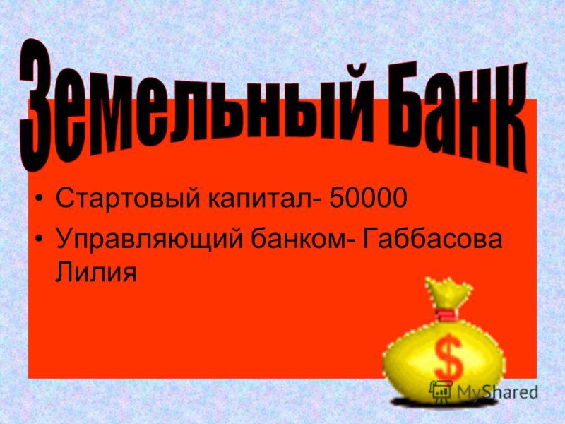 Стартовый капитал- 50000 Управляющий банком- Габбасова Лилия