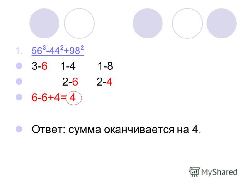 1.56 3 -44 2 +98 256 3 -44 2 +98 2 3-6 1-4 1-8 2-6 2-4 6-6+4= 4 Ответ: сумма оканчивается на 4.