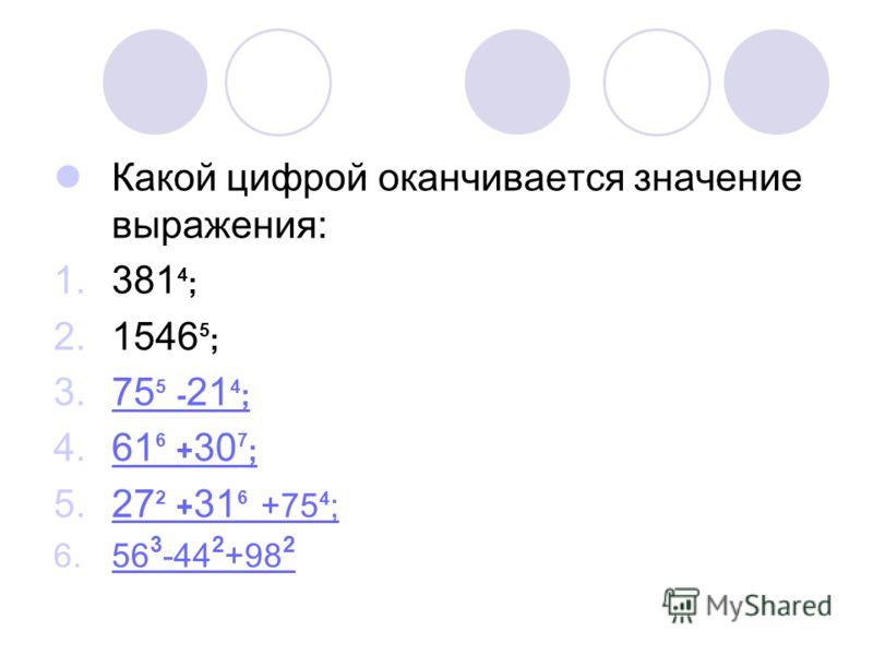 Какой цифрой оканчивается значение выражения: 1.381 4 ; 2.1546 5 ; 3.75 5 - 21 4 ;75 5 - 21 4 ; 4.61 6 + 30 7 ;61 6 + 30 7 ; 5.27 2 + 31 6 +75 4 ;27 2 + 31 6 +75 4 ; 6.56 3 -44 2 +98 256 3 -44 2 +98 2