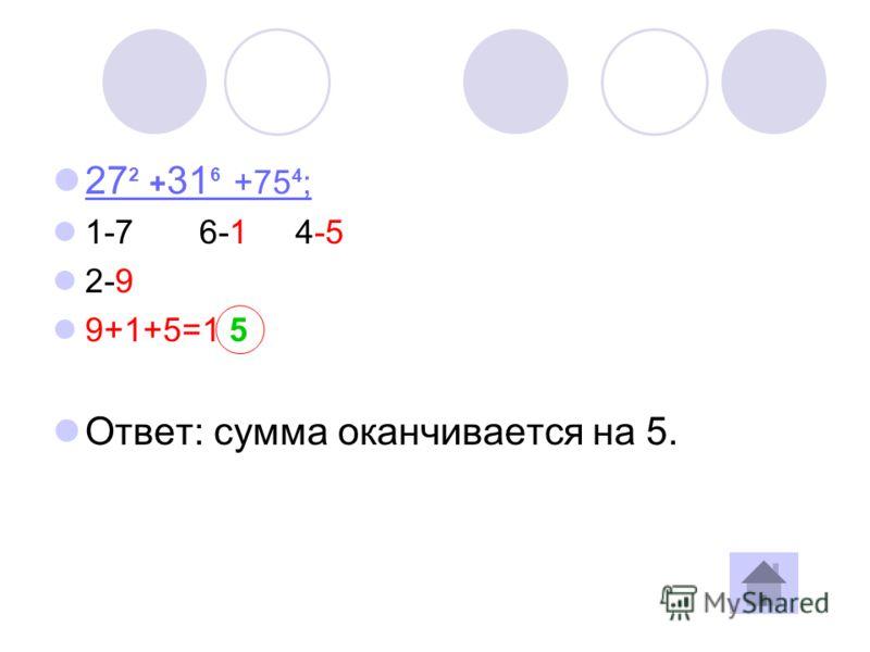 27 2 + 31 6 +75 4 ; 27 2 + 31 6 +75 4 ; 1-7 6-1 4-5 2-9 9+1+5=1 5 Ответ: сумма оканчивается на 5.