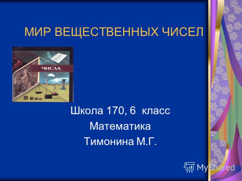 МИР ВЕЩЕСТВЕННЫХ ЧИСЕЛ Школа 170, 6 класс Математика Тимонина М.Г.