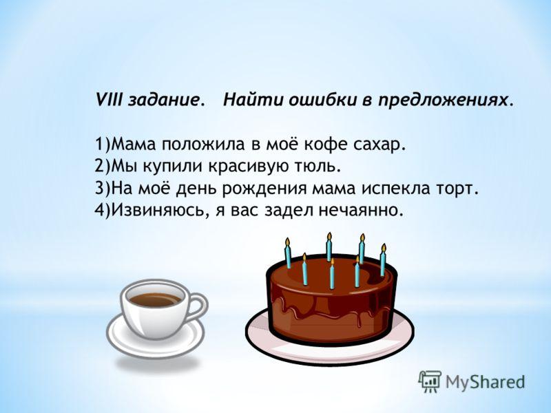 VIII задание. Найти ошибки в предложениях. 1)Мама положила в моё кофе сахар. 2)Мы купили красивую тюль. 3)На моё день рождения мама испекла торт. 4)Извиняюсь, я вас задел нечаянно.