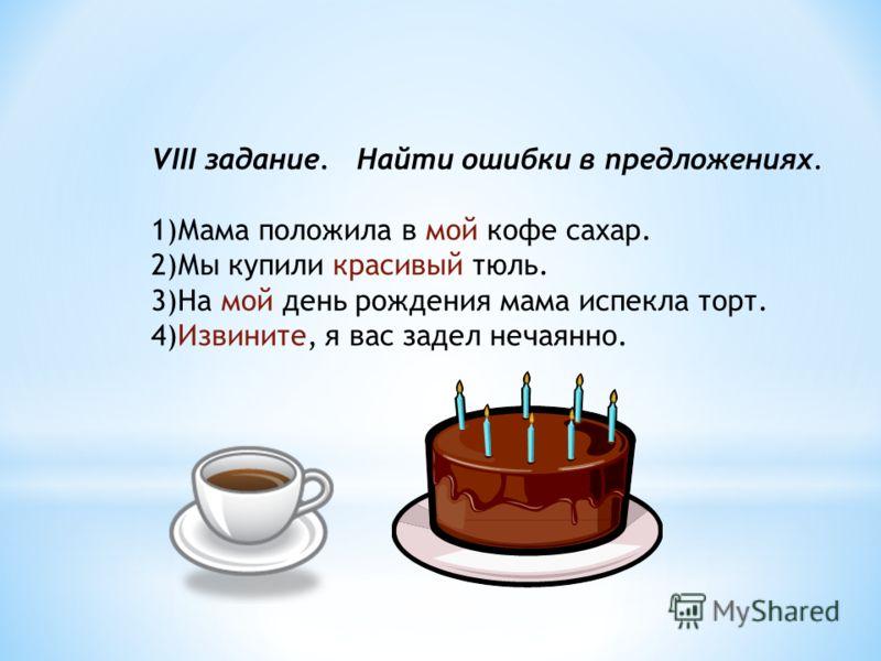 VIII задание. Найти ошибки в предложениях. 1)Мама положила в мой кофе сахар. 2)Мы купили красивый тюль. 3)На мой день рождения мама испекла торт. 4)Извините, я вас задел нечаянно.
