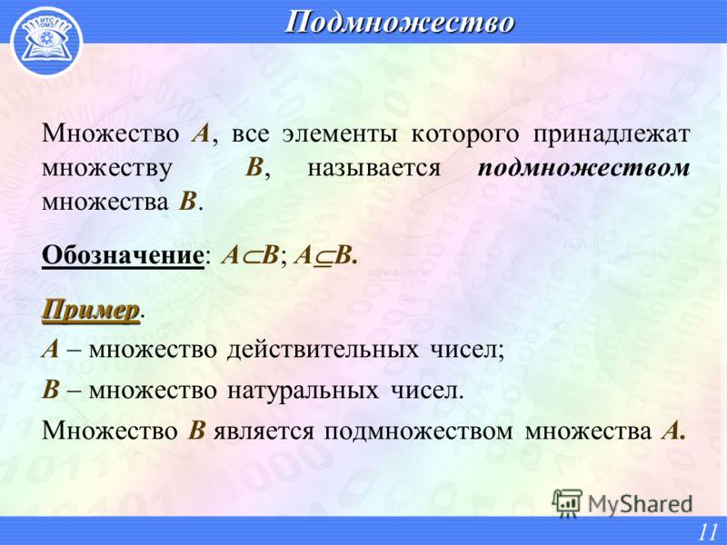 Подмножество Множество А, все элементы которого принадлежат множеству В, называется подмножеством множества В. Обозначение: A B; A B. Пример Пример. A – множество действительных чисел; B – множество натуральных чисел. Множество В является подмножеств