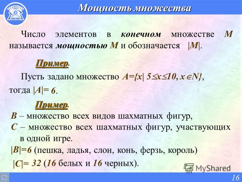Мощность множества Число элементов в конечном множестве М называется мощностью М и обозначается |M|. Пример Пример. Пусть задано множество A={x| 5 x 10, x N}, тогда |A|= 16 6. Пример Пример. B – множество всех видов шахматных фигур, С – множество все