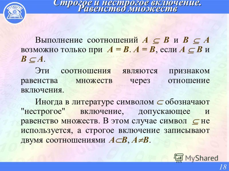 Строгое и нестрогое включение. Равенство множеств Выполнение соотношений А В и В А возможно только при А = В. А = В, если А В и B А. Эти соотношения являются признаком равенства множеств через отношение включения. Иногда в литературе символом обознач