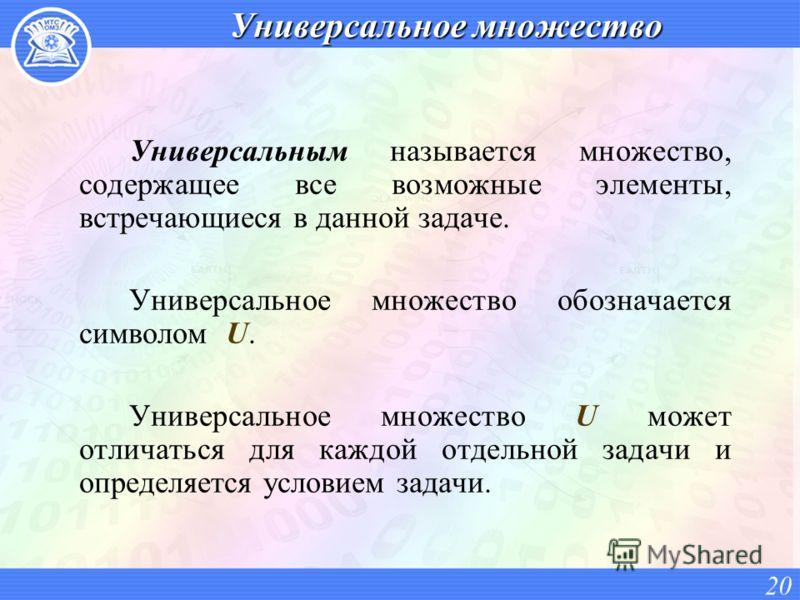 Универсальное множество Универсальным называется множество, содержащее все возможные элементы, встречающиеся в данной задаче. Универсальное множество обозначается символом U. Универсальное множество U может отличаться для каждой отдельной задачи и оп