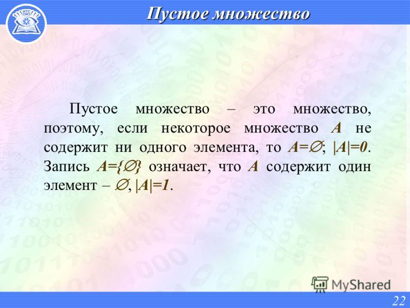 Пустое множество Пустое множество – это множество, поэтому, если некоторое множество A не содержит ни одного элемента, то A= ; |A|=0. Запись A={ } означает, что A содержит один элемент –, |A|=1. 22