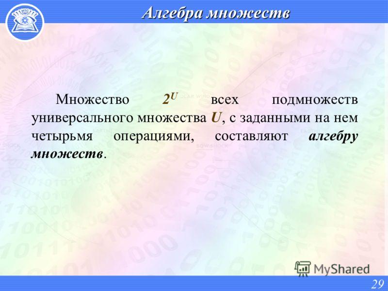 Алгебра множеств Множество 2 U всех подмножеств универсального множества U, с заданными на нем четырьмя операциями, составляют алгебру множеств. 29