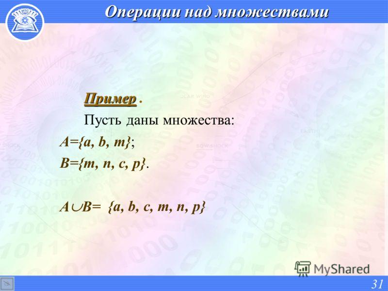 Операции над множествами Пример Пример. Пусть даны множества: А={a, b, m}; В={m, n, c, p}. А В= 31 {a, b, c, m, n, p}