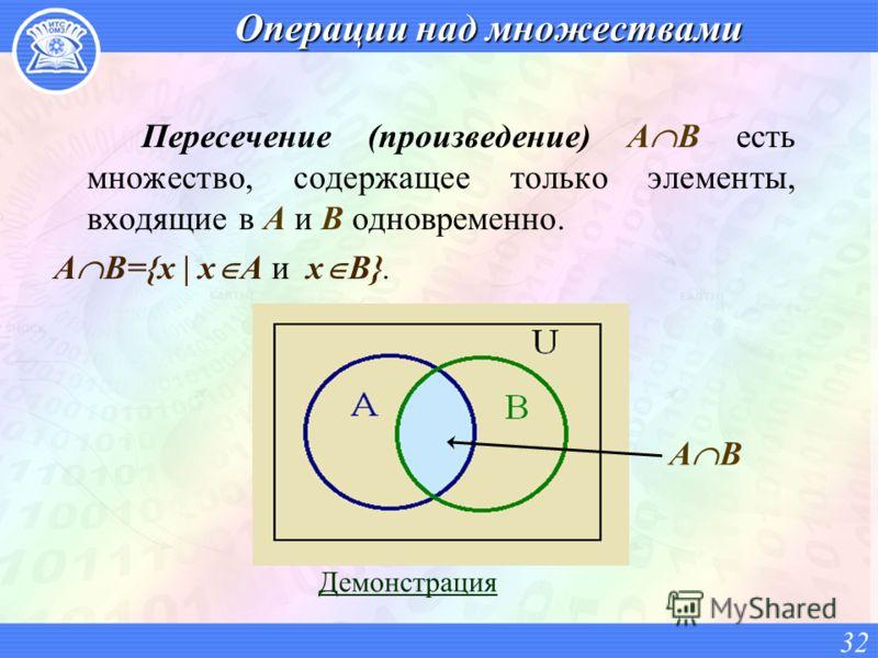 Операции над множествами Пересечение (произведение) A B есть множество, содержащее только элементы, входящие в A и B одновременно. A B={x | x A и x B}. 32 Демонстрация A B