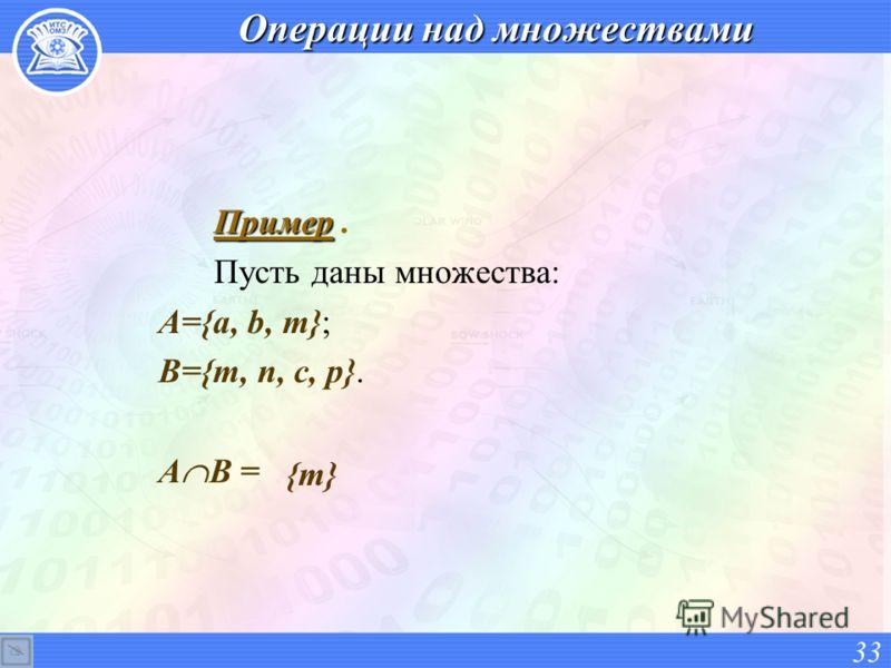 Операции над множествами Пример Пример. Пусть даны множества: А={a, b, m}; В={m, n, c, p}. А В = 33 {m}{m}