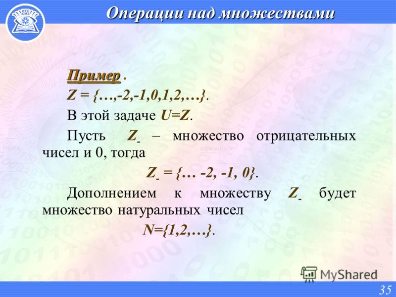 Операции над множествами Пример Пример. Z = {…,-2,-1,0,1,2,…}. В этой задаче U=Z. Пусть Z - – множество отрицательных чисел и 0, тогда Z - = {… -2, -1, 0}. Дополнением к множеству Z - будет множество натуральных чисел N={1,2,…}. 35