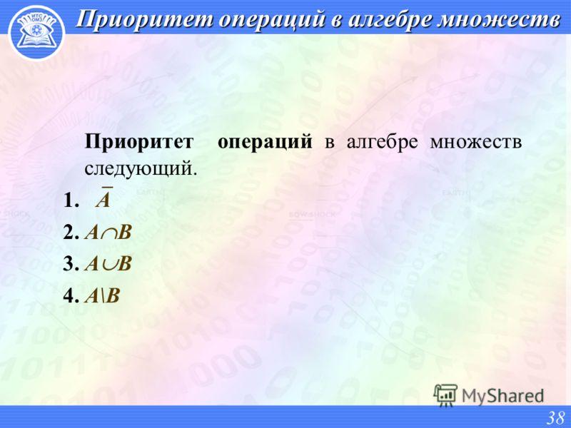 Приоритет операций в алгебре множеств Приоритет операций в алгебре множеств следующий. 1. A 2. A B 3. A B 4. A\B 38