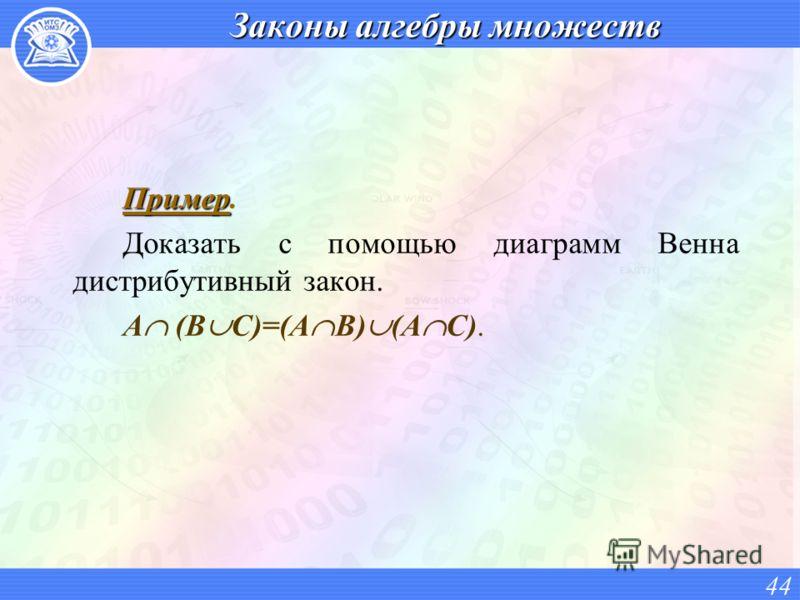 Законы алгебры множеств Пример Пример. Доказать с помощью диаграмм Венна дистрибутивный закон. А (В С)=(А В) (А С). 44