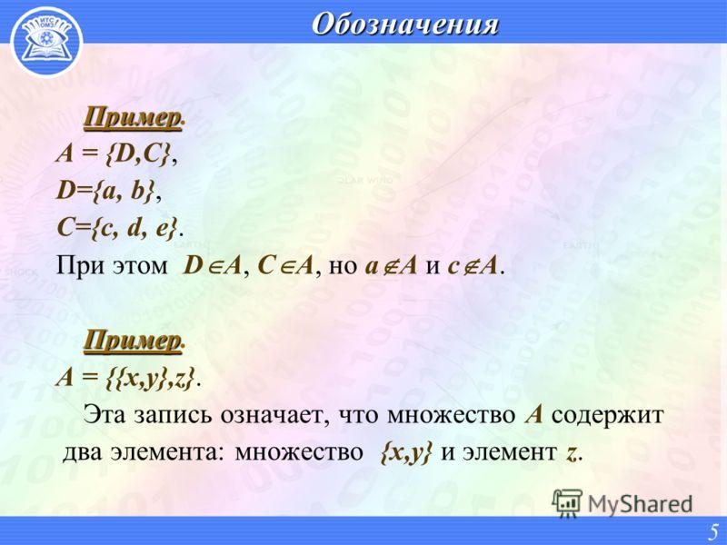 Обозначения Пример Пример. A = {D,C}, D={a, b}, C={c, d, e}. При этом D A, C A, но a A и с A. Пример Пример. A = {{x,y},z}. Эта запись означает, что множество A содержит два элемента: множество {x,y} и элемент z. 5