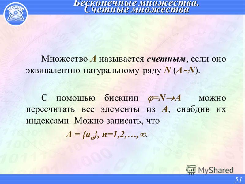 Бесконечные множества. Счетные множества Множество A называется счетным, если оно эквивалентно натуральному ряду N (A N). С помощью биекции =N A можно пересчитать все элементы из A, снабдив их индексами. Можно записать, что A = {a n }, n=1,2,…,. 51