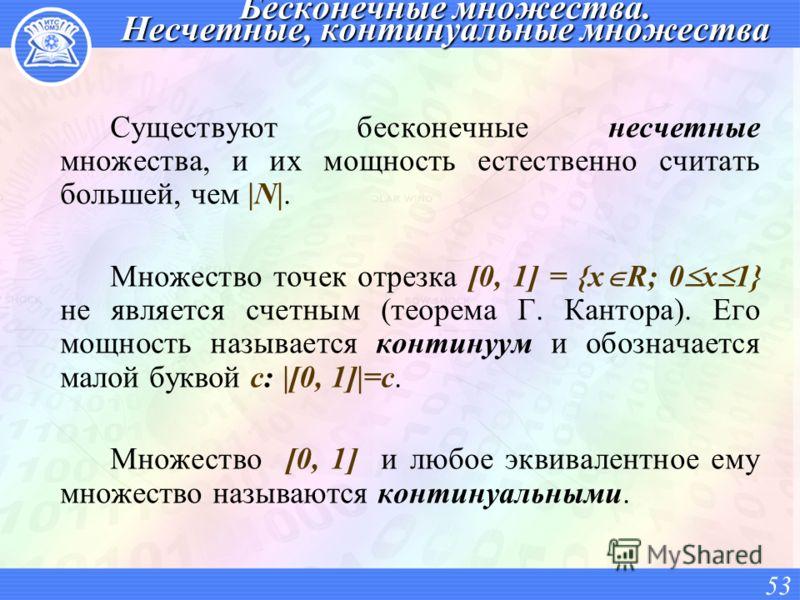 Бесконечные множества. Несчетные, континуальные множества Существуют бесконечные несчетные множества, и их мощность естественно считать большей, чем |N|. Множество точек отрезка [0, 1] = {x R; 0 x 1} не является счетным (теорема Г. Кантора). Его мощн