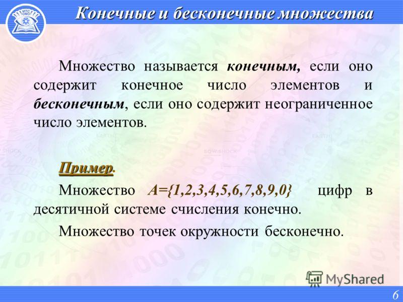 Конечные и бесконечные множества Множество называется конечным, если оно содержит конечное число элементов и бесконечным, если оно содержит неограниченное число элементов. Пример Пример. Множество A={1,2,3,4,5,6,7,8,9,0} цифр в десятичной системе счи