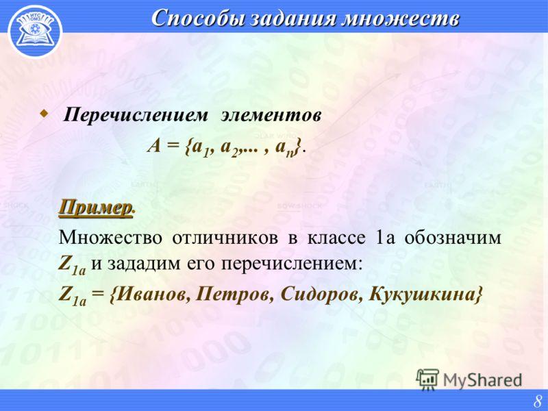 Способы задания множеств Перечислением элементов А = {a 1, a 2,..., a n }. Пример Пример. Множество отличников в классе 1а обозначим Z 1а и зададим его перечислением: Z 1а = {Иванов, Петров, Сидоров, Кукушкина} 8