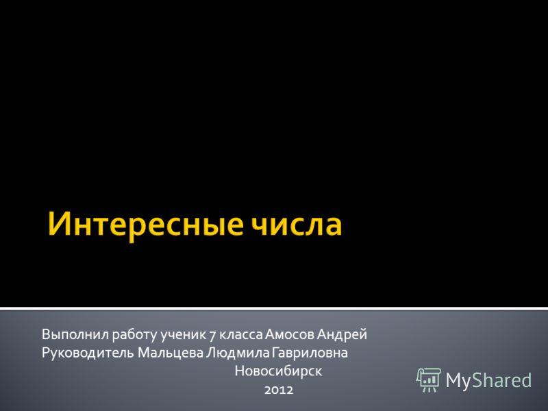 Выполнил работу ученик 7 класса Амосов Андрей Руководитель Мальцева Людмила Гавриловна Новосибирск 2012