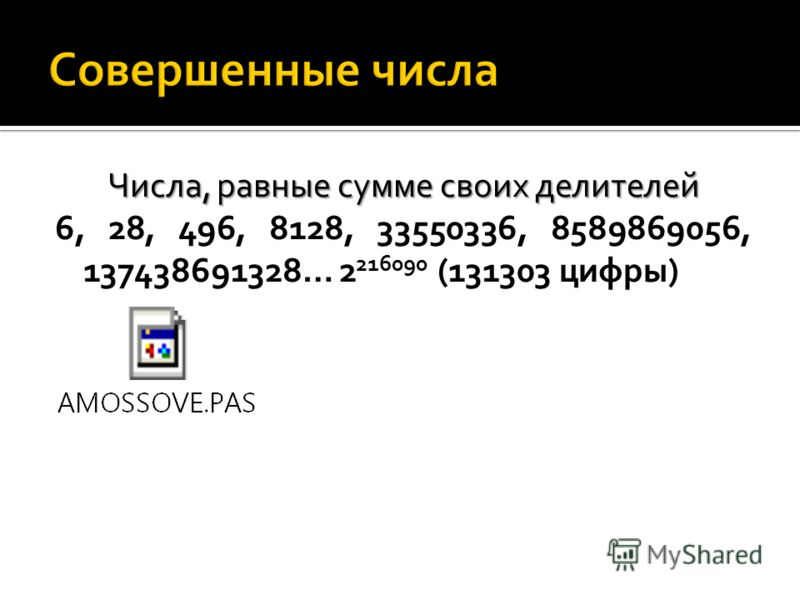 Числа, равные сумме своих делителей 6, 28, 496, 8128, 33550336, 8589869056, 137438691328… 2 216090 (131303 цифры)