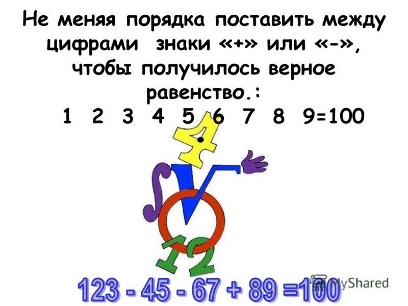 Не меняя порядка поставить между цифрами знаки «+» или «-», чтобы получилось верное равенство.: 1 2 3 4 5 6 7 8 9=100