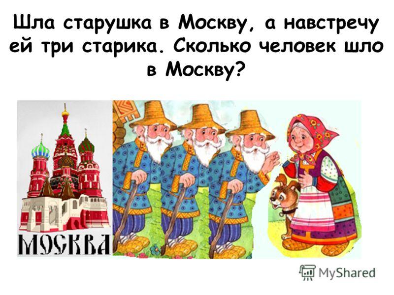 Шла старушка в Москву, а навстречу ей три старика. Сколько человек шло в Москву?