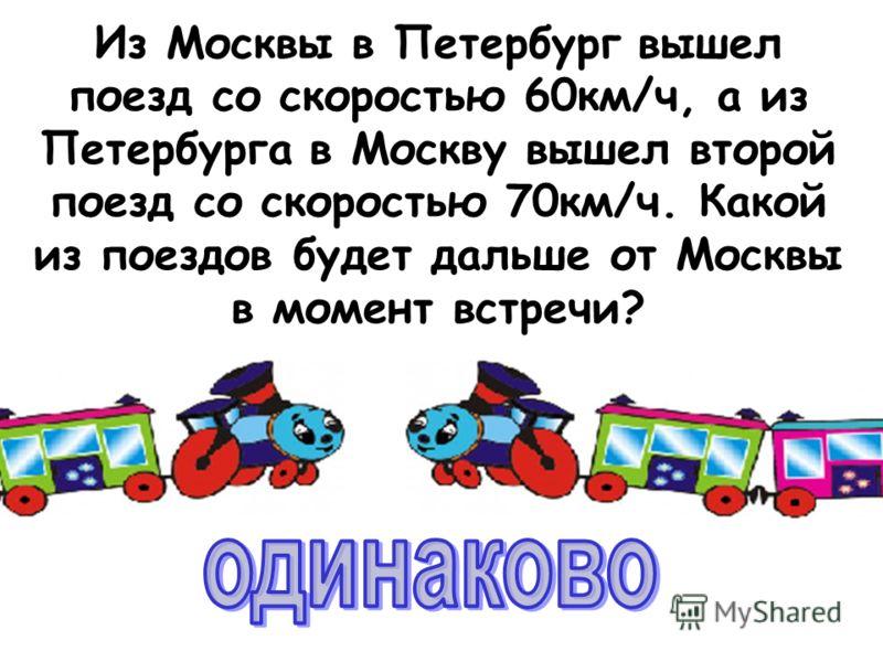 Из Москвы в Петербург вышел поезд со скоростью 60км/ч, а из Петербурга в Москву вышел второй поезд со скоростью 70км/ч. Какой из поездов будет дальше от Москвы в момент встречи?