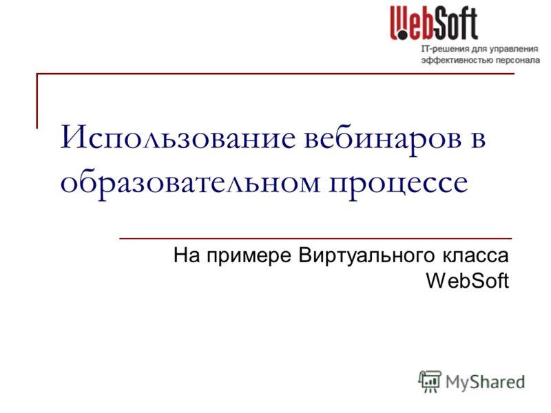 Использование вебинаров в образовательном процессе На примере Виртуального класса WebSoft
