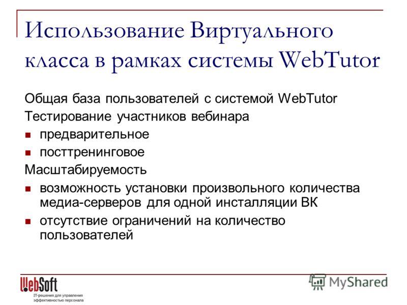 Использование Виртуального класса в рамках системы WebTutor Общая база пользователей с системой WebTutor Тестирование участников вебинара предварительное посттренинговое Масштабируемость возможность установки произвольного количества медиа-серверов д