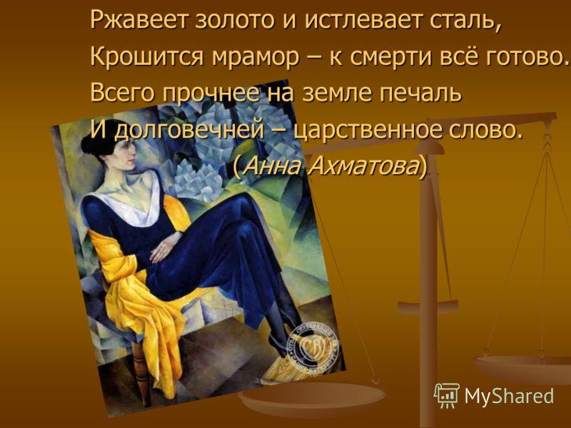Ржавеет золото и истлевает сталь, Ржавеет золото и истлевает сталь, Крошится мрамор – к смерти всё готово. Крошится мрамор – к смерти всё готово. Всего прочнее на земле печаль Всего прочнее на земле печаль И долговечней – царственное слово. И долгове